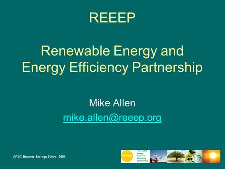 APEC Hanmer Springs 9 Nov 2004 REEEP Renewable Energy and Energy Efficiency Partnership Mike Allen
