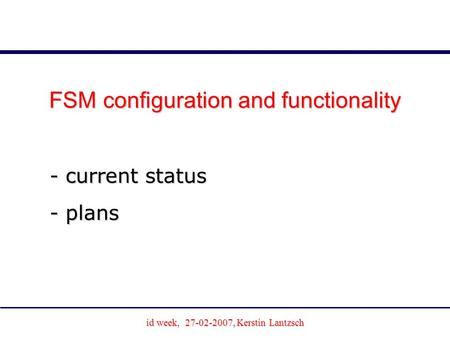 Id week, 27-02-2007, Kerstin Lantzsch Joachim Schultes University of Wuppertal FSM configuration and functionality - current status - plans.