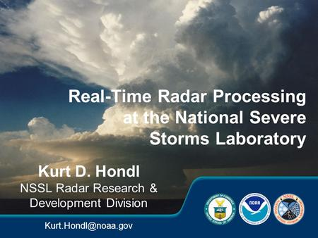 Kurt D. Hondl NSSL Radar Research & Development Division Real-Time Radar Processing at the National Severe Storms Laboratory.