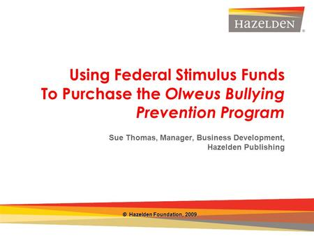 Closing Using Federal Stimulus Funds To Purchase the Olweus Bullying Prevention Program Sue Thomas, Manager, Business Development, Hazelden Publishing.