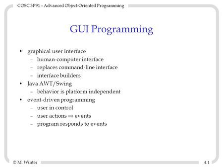 © M. Winter COSC 3P91 – Advanced <strong>Object</strong>-<strong>Oriented</strong> <strong>Programming</strong> 4.14.1 GUI <strong>Programming</strong> graphical user interface –human-computer interface –replaces command-line.