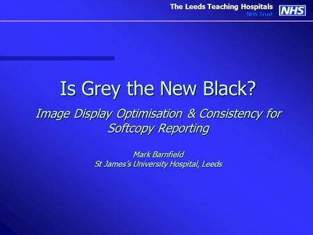 The Leeds Teaching Hospitals NHS Trust Is Grey the New Black? Image Display Optimisation & Consistency for Softcopy Reporting Mark Barnfield St James's.