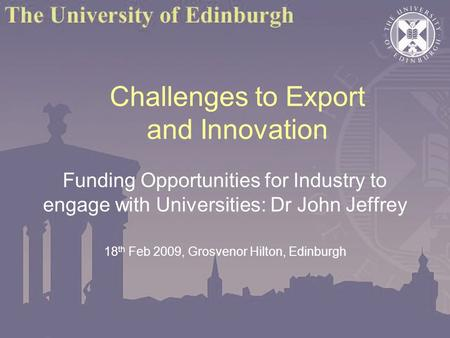 Challenges to Export and Innovation Funding Opportunities for Industry to engage with Universities: Dr John Jeffrey 18 th Feb 2009, Grosvenor Hilton, Edinburgh.