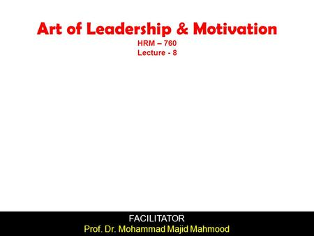 FACILITATOR Prof. Dr. Mohammad Majid Mahmood Art of Leadership & Motivation HRM – 760 Lecture - 8.