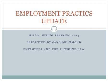 MIRMA SPRING TRAINING 2014 PRESENTED BY JANE DRUMMOND EMPLOYEES AND THE SUNSHINE LAW EMPLOYMENT PRACTICS UPDATE.