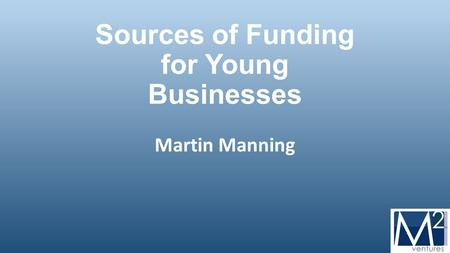 Sources of Funding for Young Businesses Martin Manning.