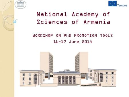 National Academy of Sciences of Armenia WORKSHOP ON PhD PROMOTION TOOLS 16-17 June 2014.