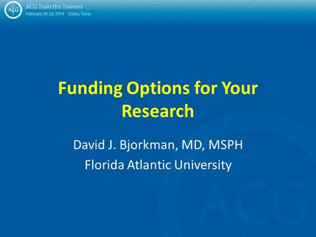 Funding Options for Your Research David J. Bjorkman, MD, MSPH Florida Atlantic University.