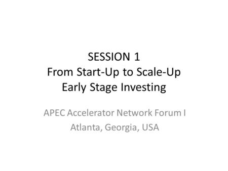 SESSION 1 From Start-Up to Scale-Up Early Stage Investing APEC Accelerator Network Forum I Atlanta, Georgia, USA.