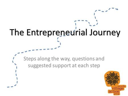 The Entrepreneurial Journey Steps along the way, questions and suggested support at each step.