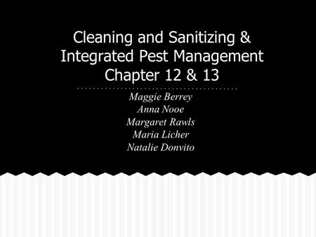 Cleaning and Sanitizing & Integrated Pest Management Chapter 12 & 13 Maggie Berrey Anna Nooe Margaret Rawls Maria Licher Natalie Donvito.