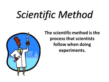Scientific Method The scientific method is the process that scientists follow when doing experiments.
