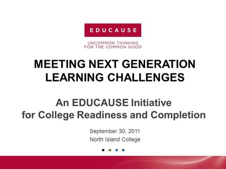MEETING NEXT GENERATION LEARNING CHALLENGES September 30, 2011 North Island College An EDUCAUSE Initiative for College Readiness and Completion.