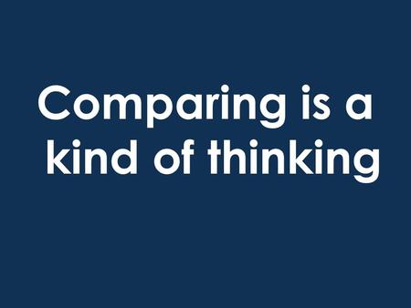 Comparing is a kind of thinking. When we compare, we think about how things are similar.