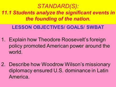 STANDARD(S): 11.1 Students analyze the significant events in the founding of the nation. LESSON OBJECTIVES/ GOALS/ SWBAT 1.Explain how Theodore Roosevelt's.