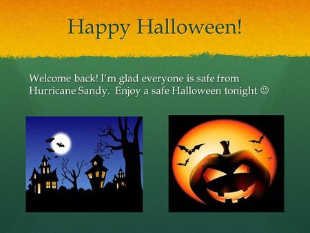 Happy Halloween! Welcome back! I'm glad everyone is safe from Hurricane Sandy. Enjoy a safe Halloween tonight Welcome back! I'm glad everyone is safe from.