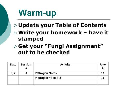 "Warm-up  Update your Table of Contents  Write your homework – have it stamped  Get your ""Fungi Assignment"" out to be checked DateSession # ActivityPage."