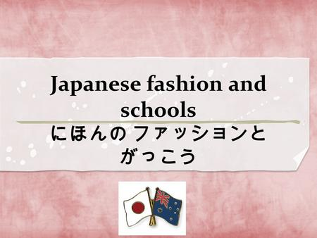 Japanese fashion and schools にほんの ファッションと がっこう. Today I would like to talk about Japanese fashion and school life. Things that I would like you to remember..