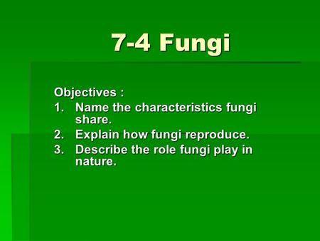 7-4 Fungi Objectives : 1.Name the characteristics fungi share. 2.Explain how fungi reproduce. 3.Describe the role fungi play in nature.