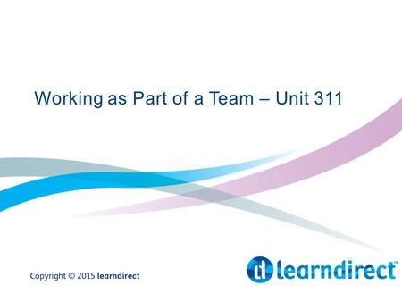 Working as Part of a Team – Unit 311. Learning Objectives By the end of the end of the session you will: 1.State what is meant by the term team 2.Give.