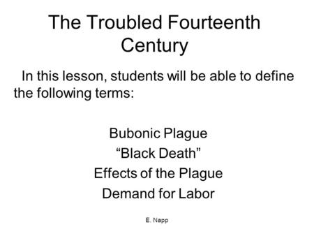 "E. Napp The Troubled Fourteenth Century In this lesson, students will be able to define the following terms: Bubonic Plague ""Black Death"" Effects of the."