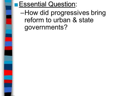Essential Question: How did progressives bring reform to urban & state governments?