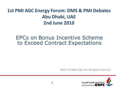 1st PMI AGC Energy Forum: DMS & PMI Debates Abu Dhabi, UAE 2nd June 2010 1 Wael H. Al-Jasem (MBA, PMP, MSP Register Practitioner) EPCs on Bonus Incentive.