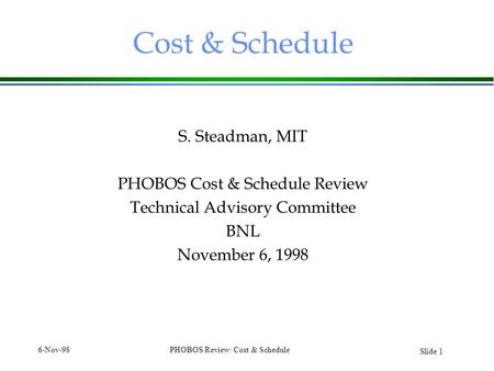 Slide 1 6-Nov-98PHOBOS Review: Cost & Schedule Cost & Schedule S. Steadman, MIT PHOBOS Cost & Schedule Review Technical Advisory Committee BNL November.