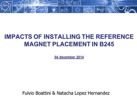 IMPACTS OF INSTALLING THE REFERENCE MAGNET PLACEMENT IN B245 04 december 2014 Fulvio Boattini & Natacha Lopez Hernandez.