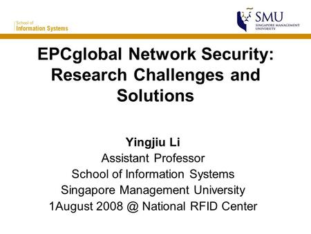 EPCglobal Network Security: Research Challenges and Solutions Yingjiu Li Assistant Professor School of Information Systems Singapore Management University.
