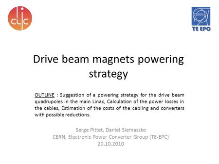 Drive beam magnets powering strategy Serge Pittet, Daniel Siemaszko CERN, Electronic Power Converter Group (TE-EPC) 20.10.2010 OUTLINE : Suggestion of.
