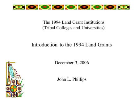 The 1994 Land Grant Institutions (Tribal Colleges and Universities) December 3, 2006 John L. Phillips Introduction to the 1994 Land Grants.