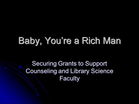 Baby, You're a Rich Man Securing Grants to Support Counseling and Library Science Faculty.