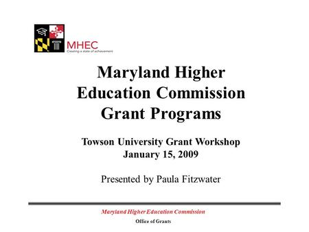 Maryland Higher Education Commission Office of Grants Maryland Higher Education Commission Grant Programs Towson University Grant Workshop January 15,