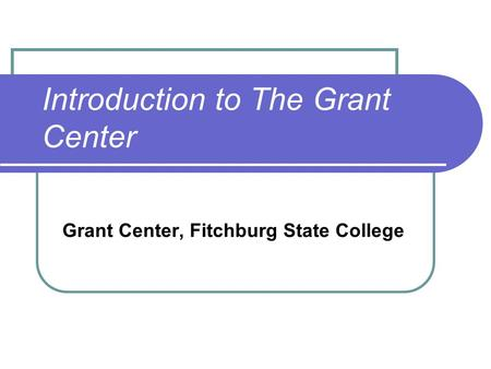 Introduction to The Grant Center Grant Center, Fitchburg State College.