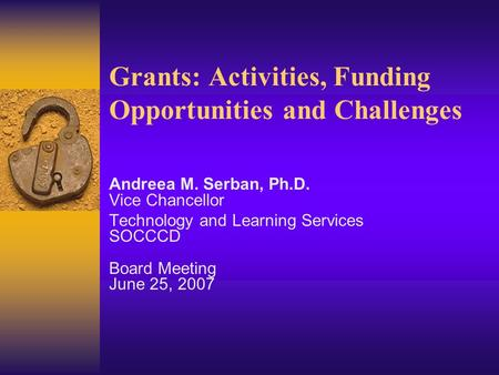 Grants: Activities, Funding Opportunities and Challenges Andreea M. Serban, Ph.D. Vice Chancellor Technology and Learning Services SOCCCD Board Meeting.
