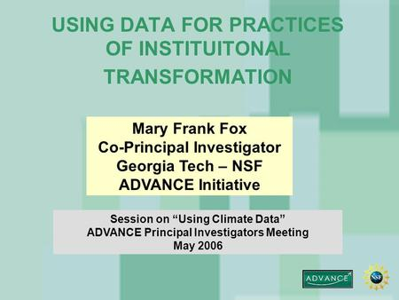"USING DATA FOR PRACTICES OF INSTITUITONAL TRANSFORMATION Mary Frank Fox Co-Principal Investigator Georgia Tech – NSF ADVANCE Initiative Session on ""Using."