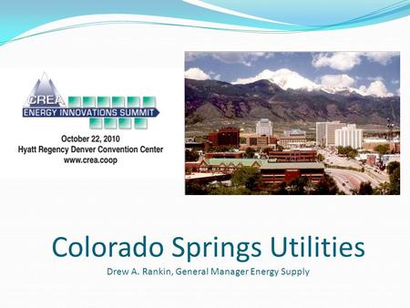 Colorado Springs Utilities Drew A. Rankin, General Manager Energy Supply.