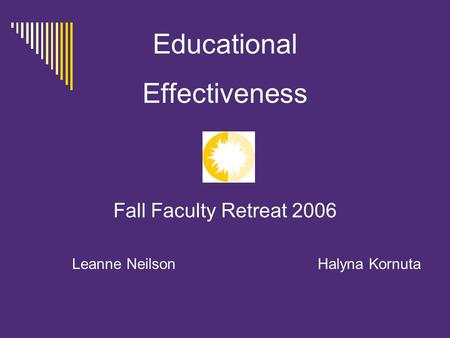 Educational Effectiveness Fall Faculty Retreat 2006 Leanne Neilson Halyna Kornuta.