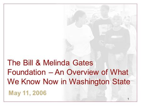1 The Bill & Melinda Gates Foundation – An Overview of What We Know Now in Washington State May 11, 2006.