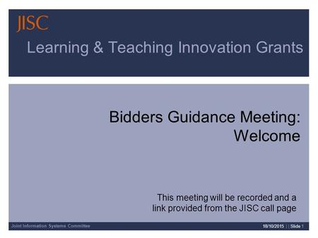Joint Information Systems Committee 18/10/2015 | | Slide 1 Learning & Teaching Innovation Grants Bidders Guidance Meeting: Welcome This meeting will be.