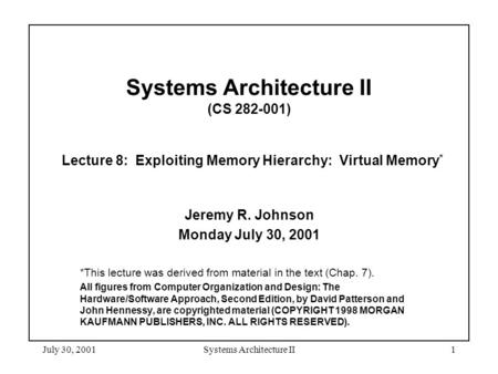 July 30, 2001Systems Architecture II1 Systems Architecture II (CS 282-001) Lecture 8: Exploiting Memory Hierarchy: Virtual Memory * Jeremy R. Johnson Monday.
