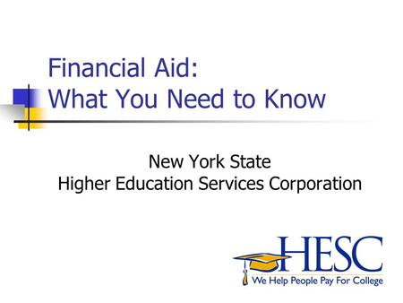 Financial Aid: What You Need to Know New York State Higher Education Services Corporation.