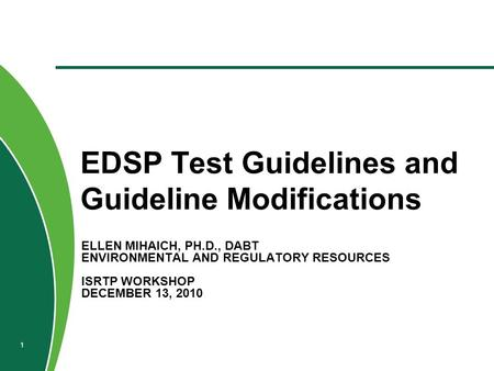 ELLEN MIHAICH, PH.D., DABT ENVIRONMENTAL AND REGULATORY RESOURCES ISRTP WORKSHOP DECEMBER 13, 2010 EDSP Test Guidelines and Guideline Modifications 1.