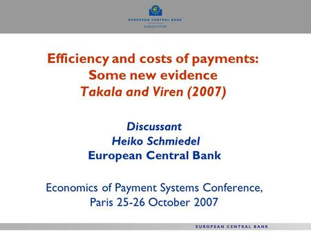 Efficiency and costs of payments: Some new evidence Takala and Viren (2007) Discussant Heiko Schmiedel European Central Bank Economics of Payment Systems.