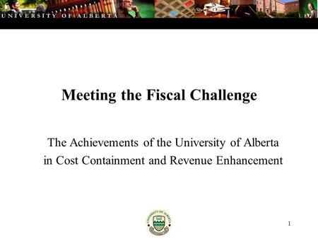1 Meeting the Fiscal Challenge The Achievements of the University of Alberta in Cost Containment and Revenue Enhancement.