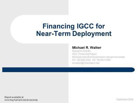 Michael R. Walker Research Director IGCC Financing Project Kennedy School of Government, Harvard University PH: 720.842.5345, FX: 720.851.5784