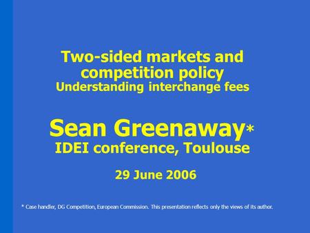 Two-sided markets and competition policy Understanding interchange fees Sean Greenaway * IDEI conference, Toulouse 29 June 2006 * Case handler, DG Competition,