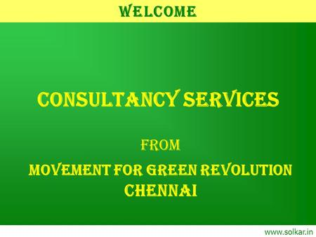 CONSULTANCY SERVICES From MOVEMENT FOR GREEN REVOLUTION CHENNAI www.solkar.in Welcome.