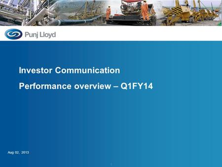 Investor Communication – Q1 FY14 Investor Communication Performance overview – Q1FY14 Aug 02, 2013 1.